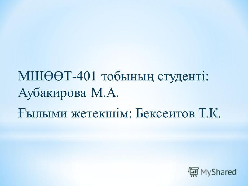 МШӨӨТ-401 тобының студенті: Аубакирова М.А. Ғылыми жсетькшім: Бексеитов Т.К.