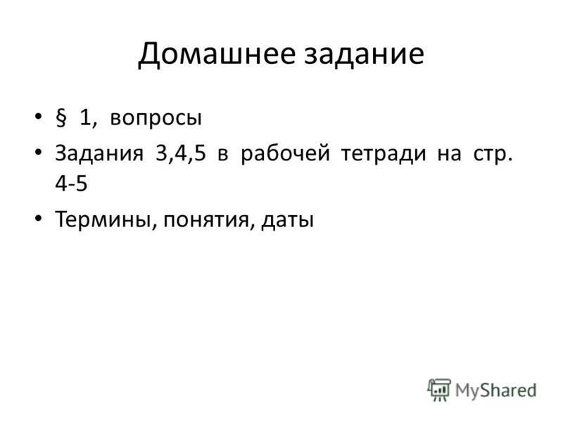 Домашнее задание § 1, вопросы Задания 3,4,5 в рабочей тетради на стр. 4-5 Термины, понятия, даты