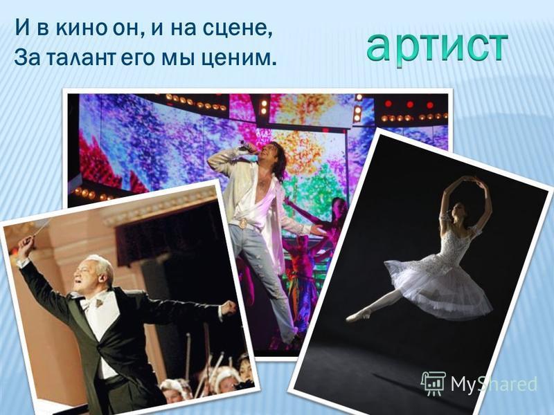 И в кино он, и на сцене, За талант его мы ценим.