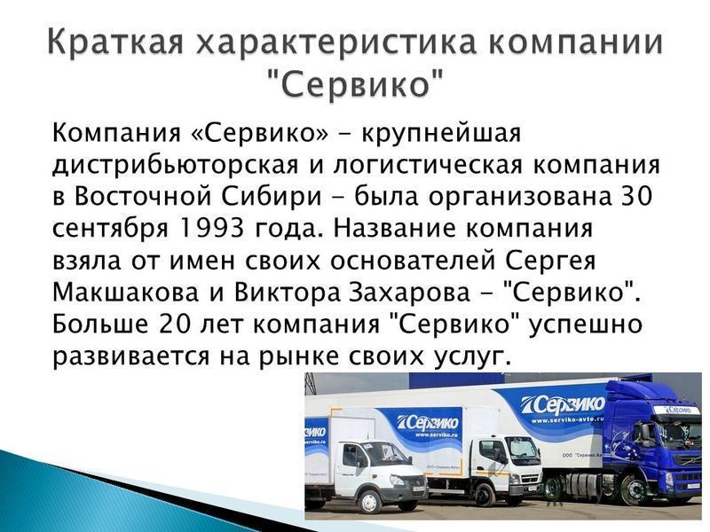 Компания «Сервико» - крупнейшая дистрибьюторская и логистическая компания в Восточной Сибири - была организована 30 сентября 1993 года. Название компания взяла от имен своих основателей Сергея Макшакова и Виктора Захарова -