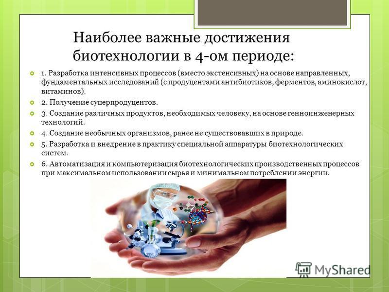 Наиболее важные достижения биотехнологии в 4-ом периоде: 1. Разработка интенсивных процессов (вместо экстенсивных) на основе направленных, фундаментальных исследований (с продуцентами антибиотиков, ферментов, аминокислот, витаминов). 2. Получение су