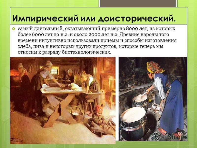 Импирический или доисторический. самый длительный, охватывающий примерно 8000 лет, из которых более 6000 лет до н.э. и около 2000 лет н.э. Древние народы того времени интуитивно использовали приемы и способы изготовления хлеба, пива и некоторых други