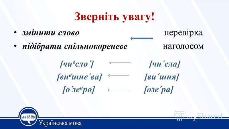 Зверніть увагу! змінити слово перевірка підібрати спільнокореневе наголосом [чи е сло´] [чи´сла] [ви е шне´ва] [ви´шня] [о´зе и ро] [озе´ра]