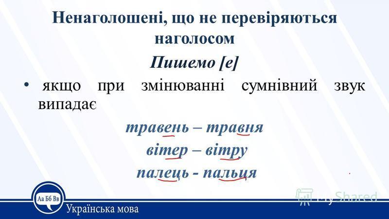 Ненаголошені, що не перевіряються наголосом Пишемо [е] якщо при змінюванні сумнівний звук випадає травень – травня вітер – вітру палець - пальця