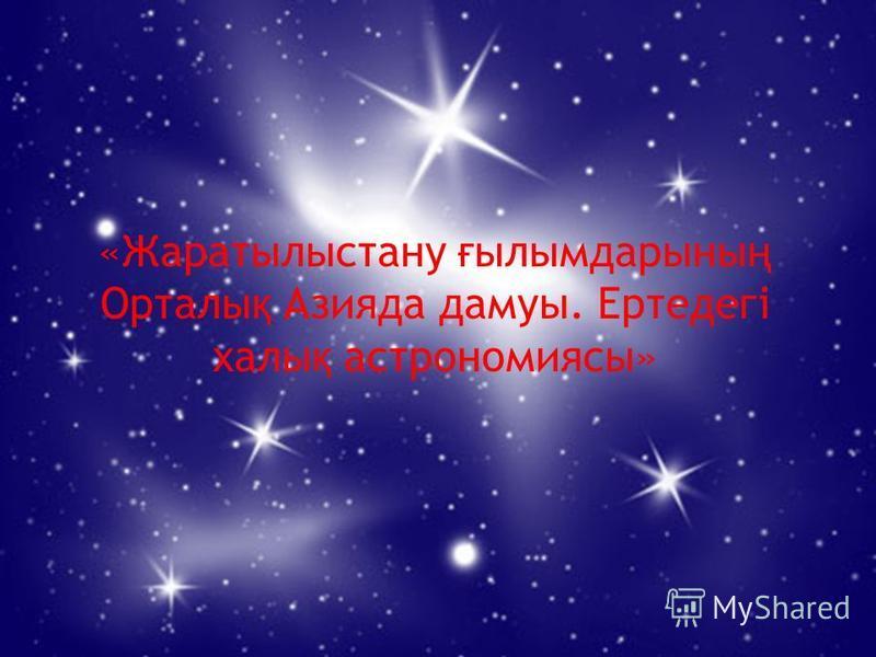 «Жаратылыстану ғ ылымдарыны ң Орталы қ Азияда дамуы. Ертедегі халы қ астрономиясы»