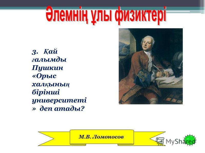 3. Қ ай ғ алымды Пушкин «Орыс хал қ ыны ң бірінші университеті » деп атады? М.В. Ломоносов