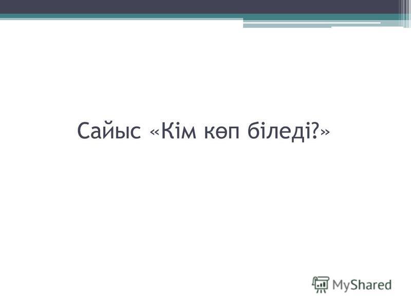Сайыс «Кім к ө п біледі?»