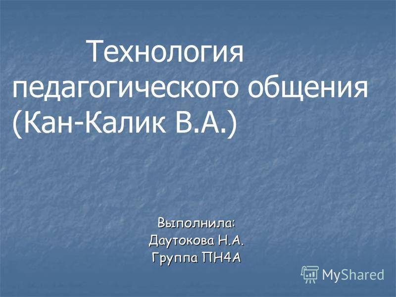 Выполнила: Даутокова Н.А. Группа ПН4А Технология педагогического общения (Кан-Калик В.А.)
