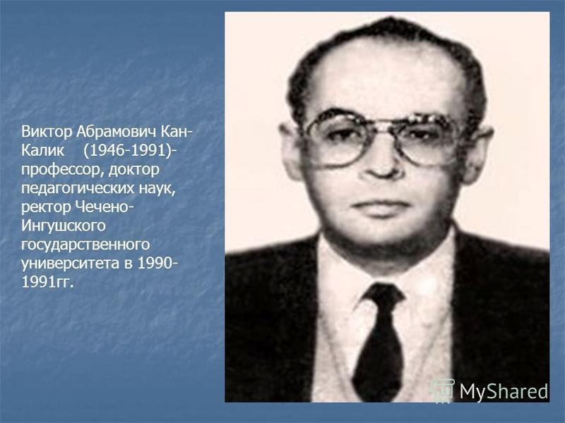 Виктор Абрамович Кан- Калик (1946-1991)- профессор, доктор педагогических наук, ректор Чечено- Ингушского государственного университета в 1990- 1991 гг.
