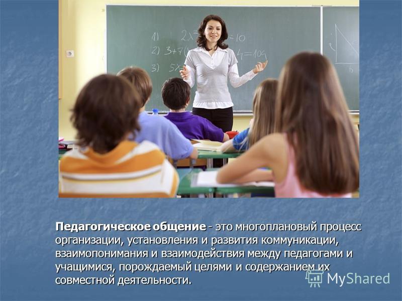 Педагогическое общение - это многоплановый процесс организации, установления и развития коммуникации, взаимопонимания и взаимодействия между педагогами и учащимися, порождаемый целями и содержанием их совместной деятельности. Педагогическое общение -