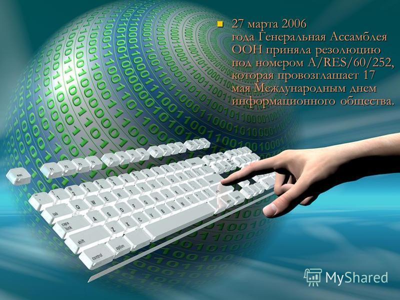 27 марта 2006 года Генеральная Ассамблея ООН приняла резолюцию под номером A/RES/60/252, которая провозглашает 17 мая Международным днем информационного общества. 27 марта 2006 года Генеральная Ассамблея ООН приняла резолюцию под номером A/RES/60/252