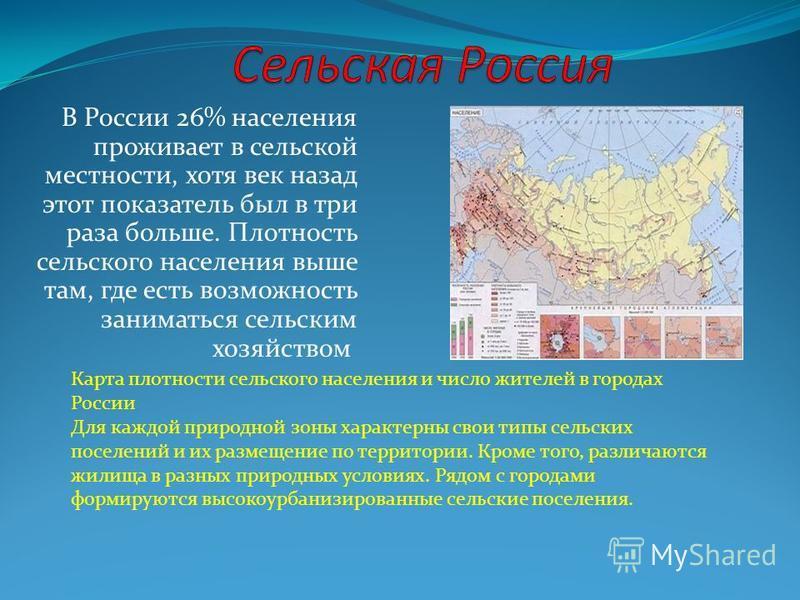 В России 26% населения проживает в сельской местности, хотя век назад этот показатель был в три раза больше. Плотность сельского населения выше там, где есть возможность заниматься сельским хозяйством Карта плотности сельского населения и число жител