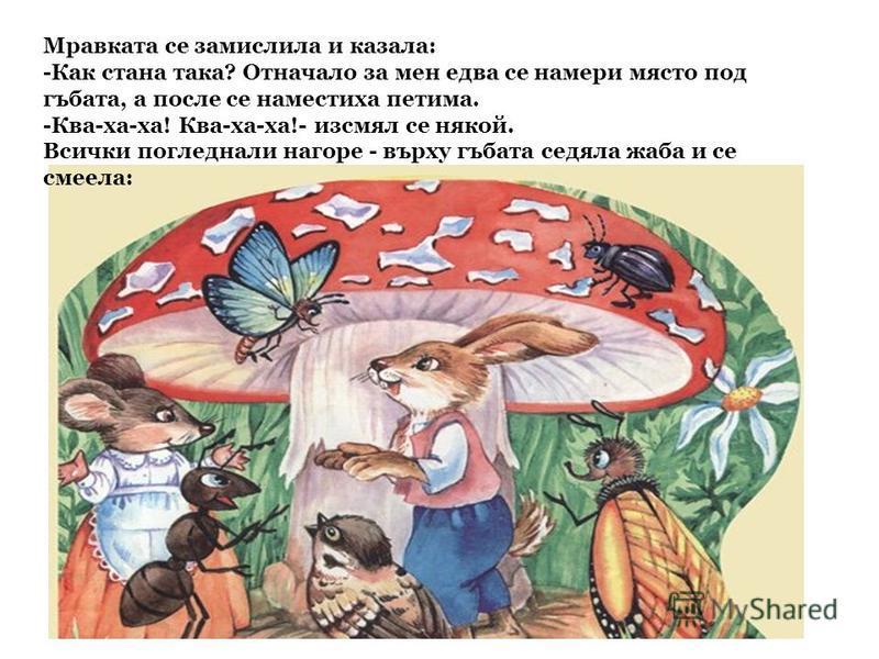 Мравката се замислила и казала: -Как стана така? Отначало за мен едва се намери място под гъбата, а после се наместиха петима. -Ква-ха-ха! Ква-ха-ха!- изсмял се някой. Всички погледнали нагоре - върху гъбата седяла жаба и се смеела: