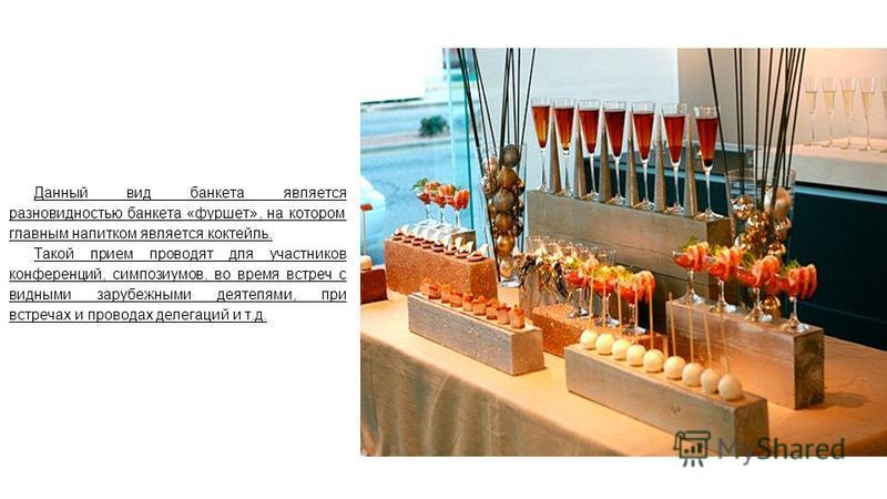 Данный вид банкета является разновидностью банкета «фуршет», на котором главным напитком является коктейль. Такой прием проводят для участников конференций, симпозиумов, во время встреч с видными зарубежными деятелями, при встречах и проводах делегац