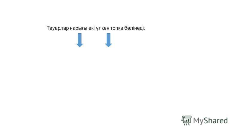 Тауарлар нарығы екі үлкен топқа бөлінеді: