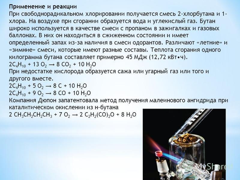 Применение и реакции При свободнорадикальном хлорировании получается смесь 2-хлорбутана и 1- хлора. На воздухе при сгорании образуется вода и углекислый газ. Бутан широко используется в качестве смеси с пропаном в зажигалках и газовых баллонах. В них