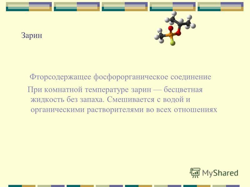 Зарин Фторсодержащее фосфорорганическое соединение При комнатной температуре зарин бесцветная жидкость без запаха. Смешивается с водой и органическими растворителями во всех отношениях