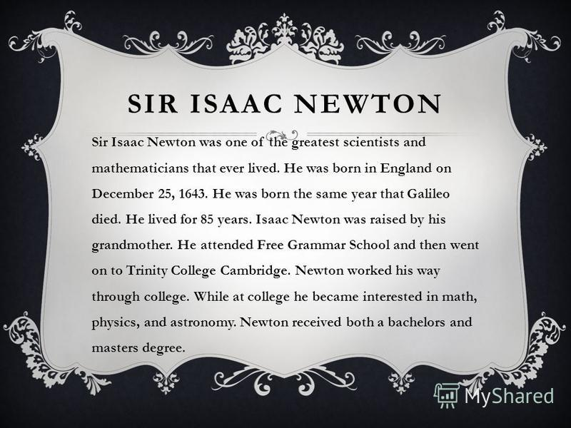 SIR ISAAC NEWTON Sir Isaac Newton was one of the greatest scientists and mathematicians that ever lived. He was born in England on December 25, 1643. He was born the same year that Galileo died. He lived for 85 years. Isaac Newton was raised by his g