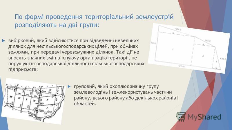 По формі проведення територіальний землеустрій розподіляють на дві групи: вибірковий, який здійснюється при відведенні невеликих ділянок для несільськогосподарських цілей, при обмінах землями, при передачі черезсмужних ділянок. Такі дії не вносять зн