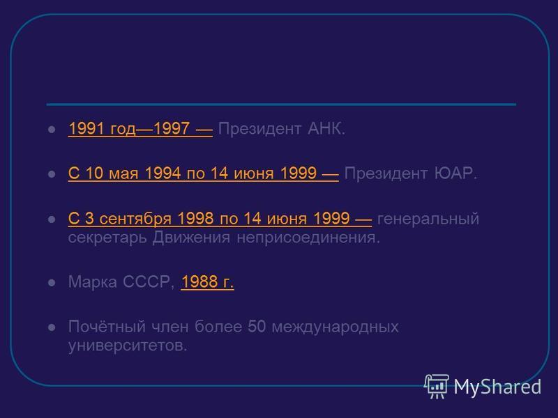 1991 год 1997 Президент АНК. С 10 мая 1994 по 14 июня 1999 Президент ЮАР. С 3 сентября 1998 по 14 июня 1999 генеральный секретарь Движения неприсоединения. Марка СССР, 1988 г. Почётный член более 50 международных университетов.