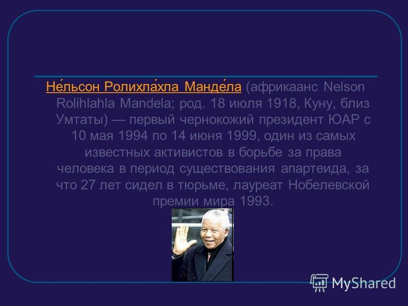 Не́льсон Роликла́кла Манде́ла (африкаанс Nelson Rolihlahla Mandela; род. 18 июля 1918, Куну, близ Умтаты) первый чернокожий президент ЮАР c 10 мая 1994 по 14 июня 1999, один из самых известных активистов в борьбе за права человека в период существова