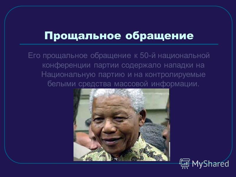 Прощальное обращение Его прощальное обращение к 50-й национальной конференции партии содержало нападки на Национальную партию и на контролируемые белыми средства массовой информации.