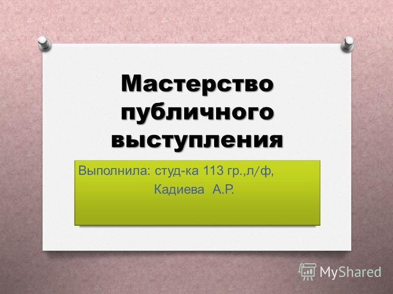 Мастерство публичного выступления Выполнила: студ-ка 113 гр.,л/ф, Кадиева А.Р.