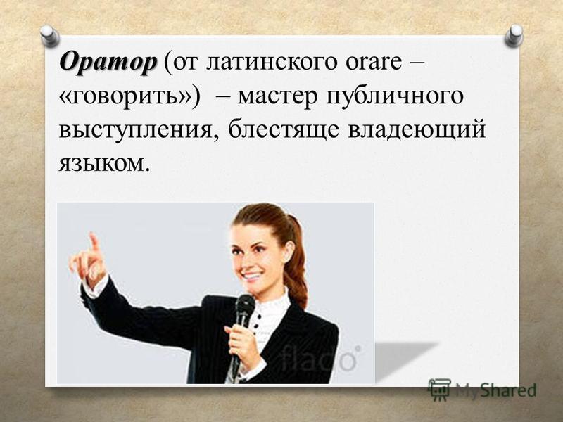 Оратор Оратор (от латинского orare – «говорить») – мастер публичного выступления, блестяще владеющий языком.