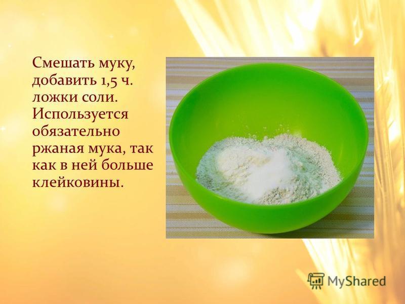 Смешать муку, добавить 1,5 ч. ложки соли. Используется обязательно ржаная мука, так как в ней больше клейковины.