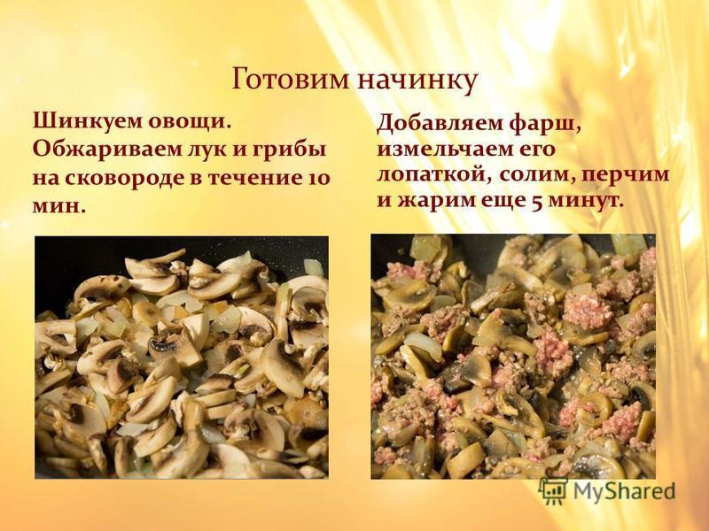 Готовим начинку Шинкуем овощи. Обжариваем лук и грибы на сковороде в течение 10 мин. Добавляем фарш, измельчаем его лопаткой, солим, перчим и жарим еще 5 минут.