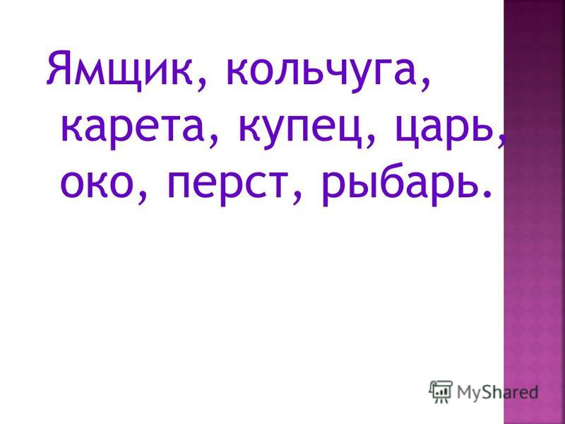 Ямщик, кольчуга, карета, купец, царь, око, перст, рыбарь.