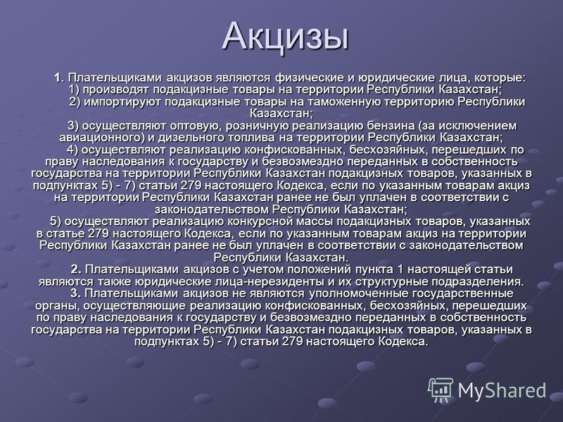 Акцизы 1. Плательщиками акцизов являются физические и юридические лица, которые: 1) производят подакцизные товары на территории Республики Казахстан; 2) импортируют подакцизные товары на таможенную территорию Республики Казахстан; 3) осуществляют опт