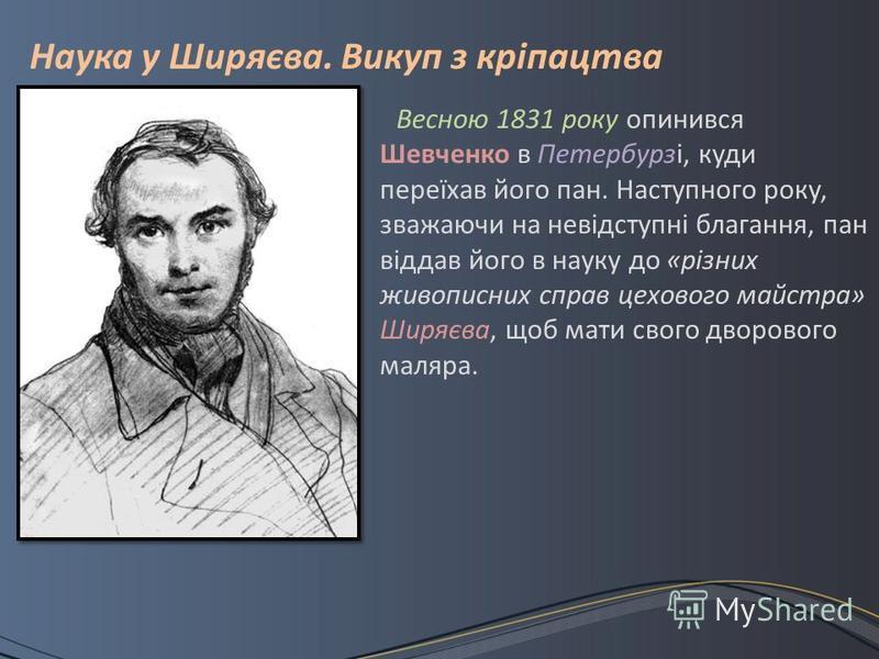 Весною 1831 року опинився Шевченко в Петербурзі, куди переїхав його пан. Наступного року, зважаючи на невідступні благання, пан віддав його в науку до «різних живописних справ цехового майстра» Ширяєва, щоб мати свого дворового маляра. Наука у Ширяєв