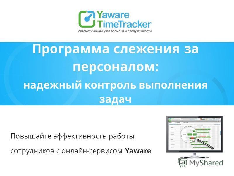 Программа слежения за персоналом: надежный контроль выполнения задач Повышайте эффективность работы сотрудников с онлайн-сервисом Yaware
