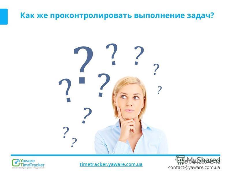 +38(044) 360-45-13 contact@yaware.com.ua timetracker.yaware.com.ua Как же проконтролировать выполнение задач?