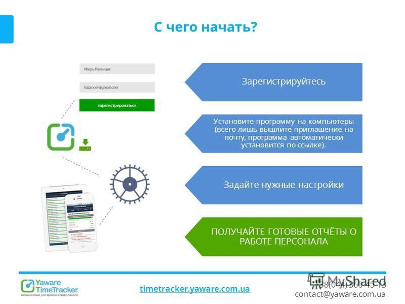 +38(044) 360-45-13 contact@yaware.com.ua timetracker.yaware.com.ua C чего начать? Зарегистрируйтесь Установите программу на компьютеры (всего лишь вышлите приглашение на почту, программа автоматически установится по ссылке). Задайте нужные настройки