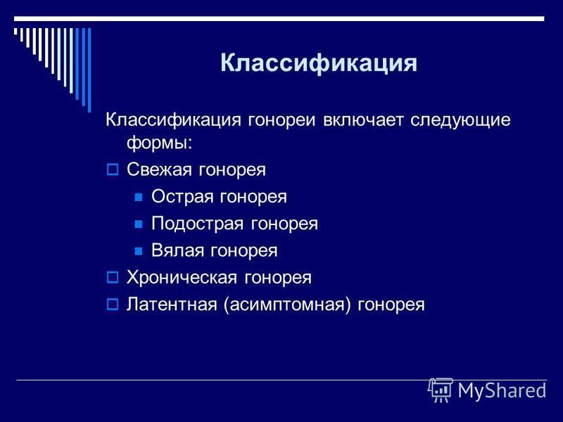 Классификация Классификация гонореи включает следующие формы: Свежая гонорея Острая гонорея Подострая гонорея Вялая гонорея Хроническая гонорея Латентная (асимптомная) гонорея