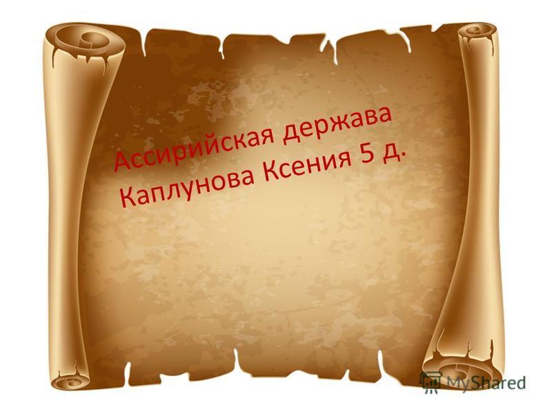 Ассирийская держава Каплунова Ксения 5 д.