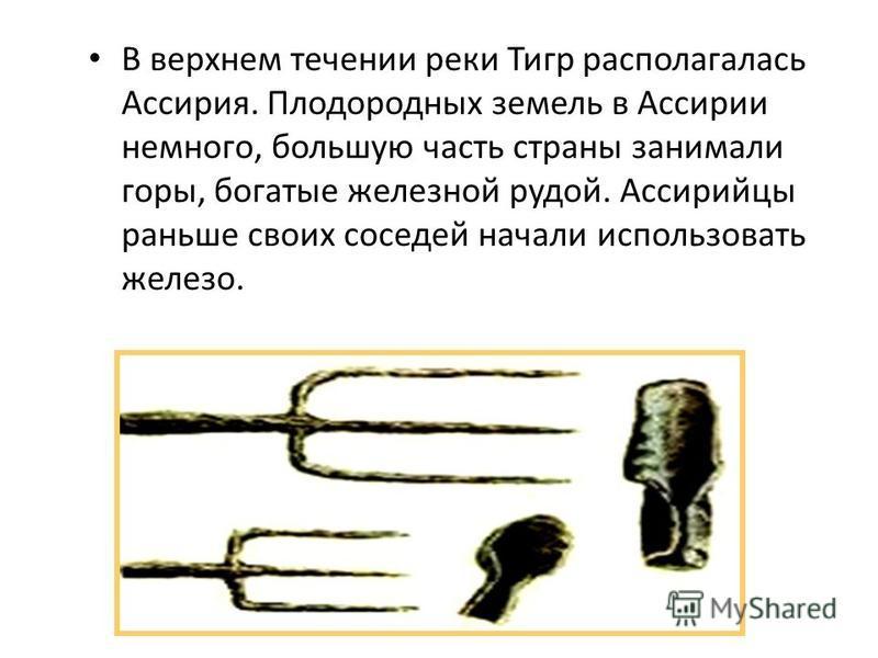 В верхнем течении реки Тигр располагалась Ассирия. Плодородных земель в Ассирии немного, большую часть страны занимали горы, богатые железной рудой. Ассирийцы раньше своих соседей начали использовать железо.