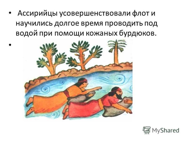 Ассирийцы усовершенствовали флот и научились долгое время проводить под водой при помощи кожаных бурдюков.