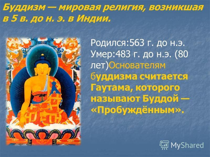 Буддизм мировая религия, возникшая в 5 в. до н. э. в Индии. Родился:563 г. до н.э. Умер:483 г. до н.э. (80 лет)Основателям буддизма считается Гаутама, которого называют Буддой «Пробуждённым».