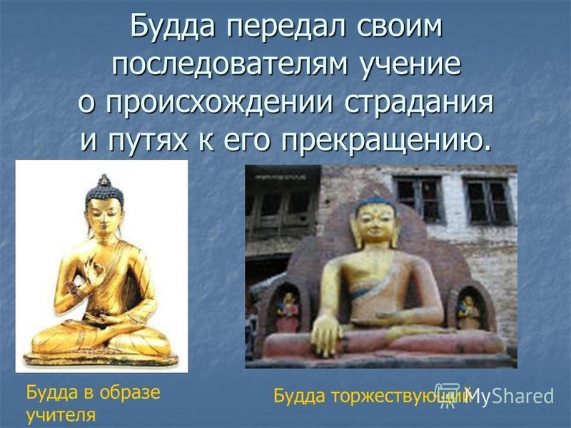 Будда передал своим последователям учение о происхождении страдания и путях к его прекращению. Будда в образе учителя Будда торжествующий