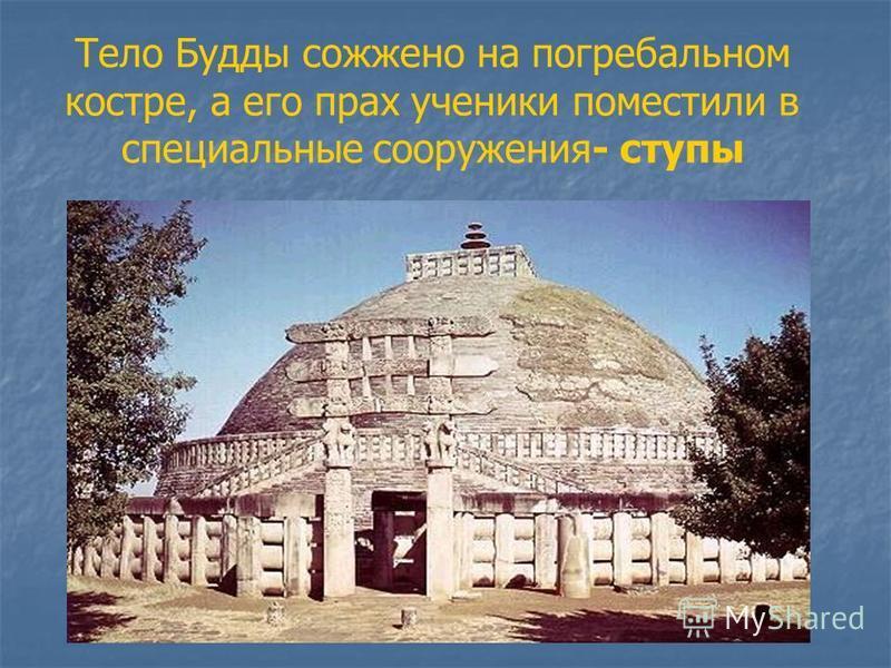 Тело Будды сожжено на погребальном костре, а его прах ученики поместили в специальные сооружения- ступы