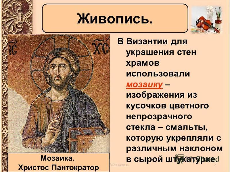 В Византии для украшения стен храмов использовали мозаику – изображения из кусочков цветного непрозрачного стекла – смальты, которую укрепляли с различным наклоном в сырой штукатурке. Живопись. Мозаика. Христос Пантократор