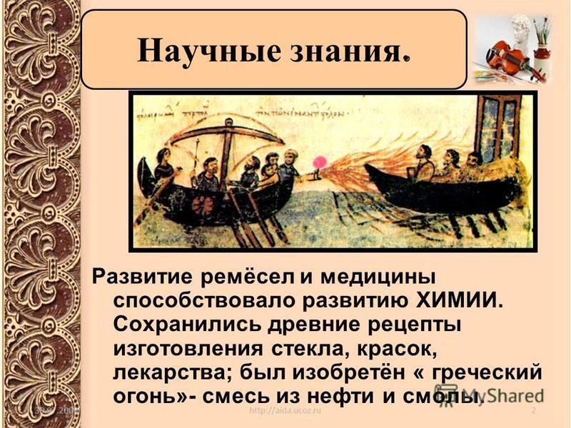 Развитие ремёсел и медицины способствовало развитию ХИМИИ. Сохранились древние рецепты изготовления стекла, красок, лекарства; был изобретён « греческий огонь»- смесь из нефти и смолы. Научные знания.