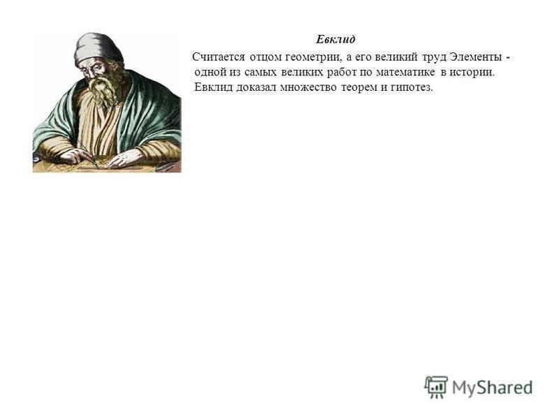 Евклид Считается отцом геометрии, а его великий труд Элементы - одной из самых великих работ по математике в истории. Евклид доказал множество теорем и гипотез.