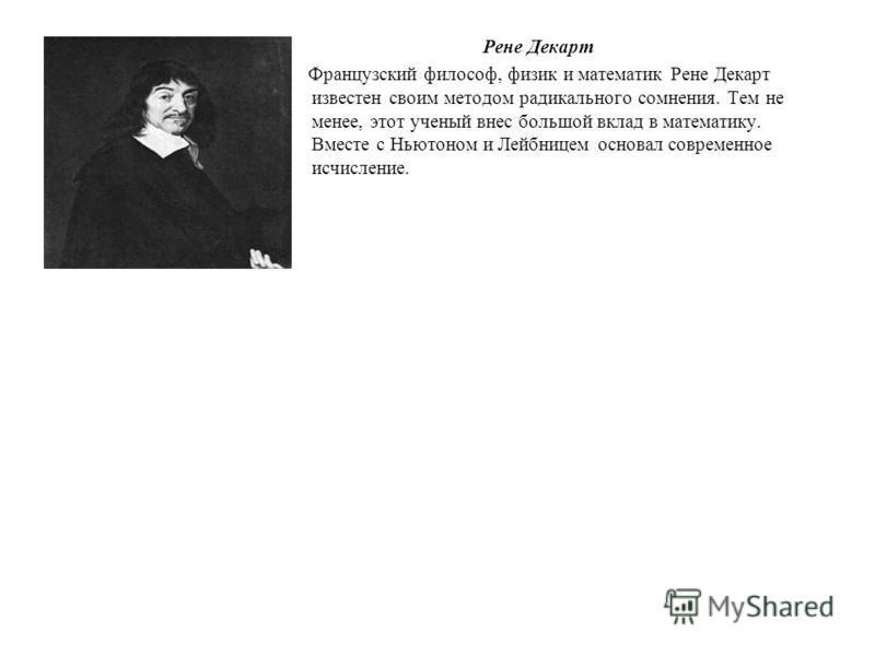 Рене Декарт Французский философ, физик и математик Рене Декарт известен своим методом радикального сомнения. Тем не менее, этот ученый внес большой вклад в математику. Вместе с Ньютоном и Лейбницем основал современное исчисление.