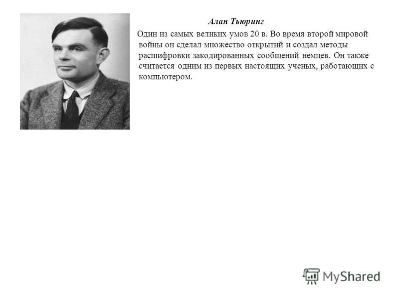 Алан Тьюринг Один из самых великих умов 20 в. Во время второй мировой войны он сделал множество открытий и создал методы расшифровки закодированных сообщений немцев. Он также считается одним из первых настоящих ученых, работающих с компьютером.