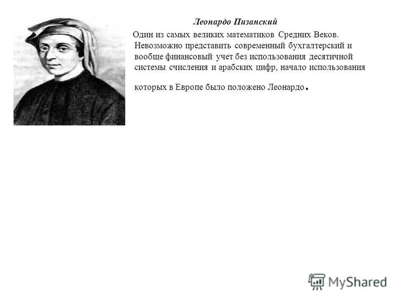 Леонардо Пизанский Один из самых великих математиков Средних Веков. Невозможно представить современный бухгалтерский и вообще финансовый учет без использования десятичной системы счисления и арабских цифр, начало использования которых в Европе было п