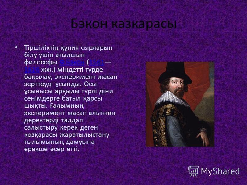 Бэкон казкарасы Тіршіліктің құпия сырларын білу үшін ағылшын философы Ф.Бэкон (1561 1626 жж.) міндетті түрде бақылау, эксперимент жасап зерттеуді ұсынды. Осы ұсынысы арқылы түрлі діни сенімдерге батыл қарсы шықты. Ғалымның эксперимент жасап алынған д